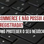 Tem E-commerce e não possui a marca registrada? Saiba como proteger o seu negócio