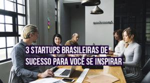 Conheça 3 startups brasileiras de sucesso para você se inspirar